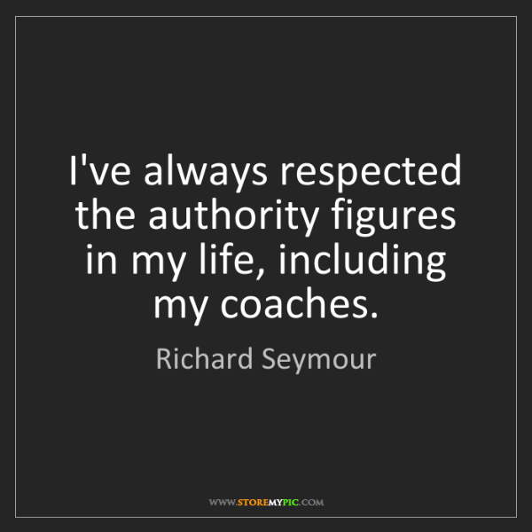 Richard Seymour: I've always respected the authority figures in my life,...