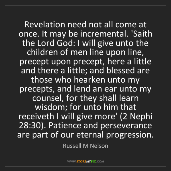 Russell M Nelson: Revelation need not all come at once. It may be incremental....