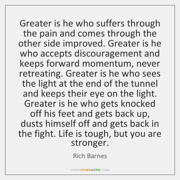 Greater is he who suffers through the pain and comes through the ...