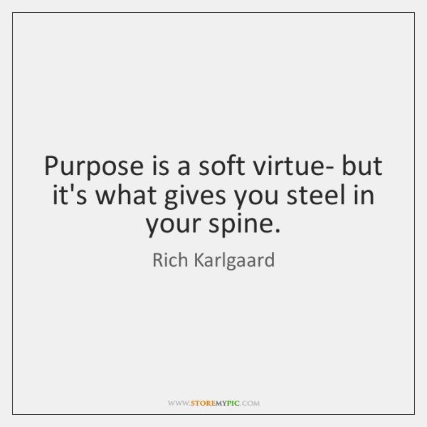 Purpose is a soft virtue- but it's what gives you steel in ...