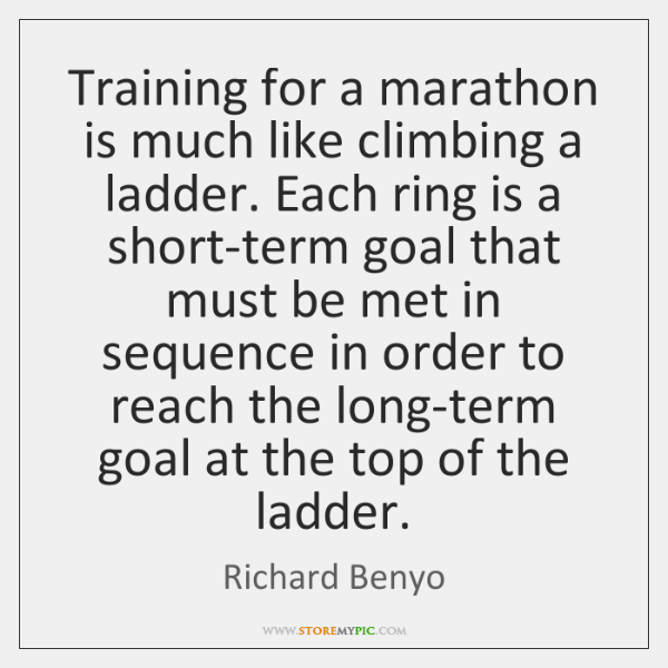 Training for a marathon is much like climbing a ladder. Each ring ...