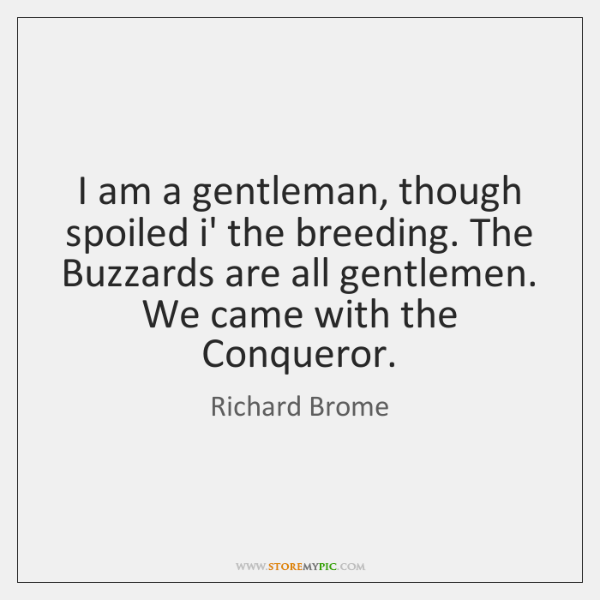 I am a gentleman, though spoiled i' the breeding. The Buzzards are ...