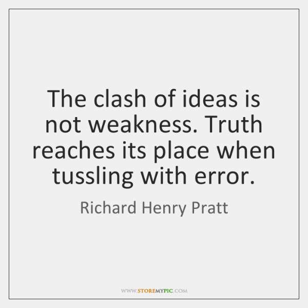 The clash of ideas is not weakness. Truth reaches its place when ...