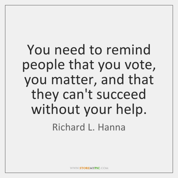 You need to remind people that you vote, you matter, and that ...