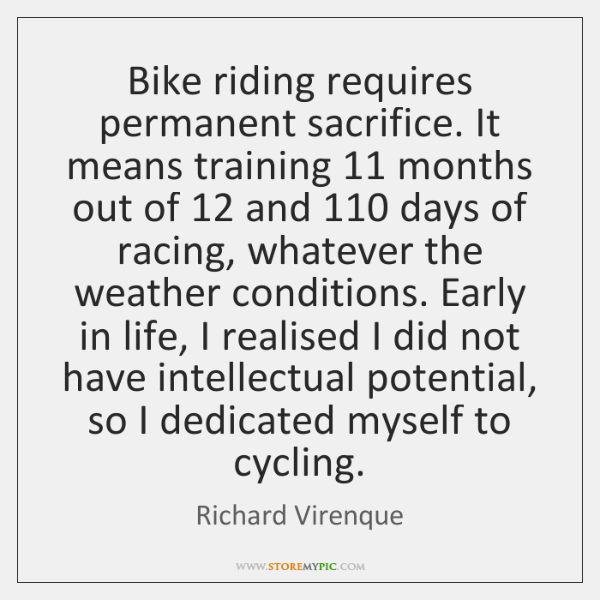 Bike riding requires permanent sacrifice. It means training 11 months out of 12 and 110 ...