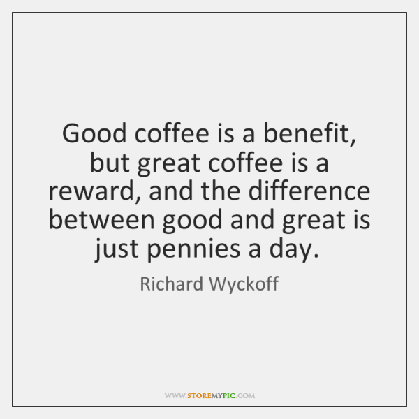 Good coffee is a benefit, but great coffee is a reward, and ...