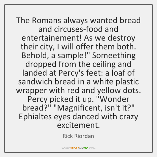 The Romans always wanted bread and circuses-food and entertainement! As we destroy ...