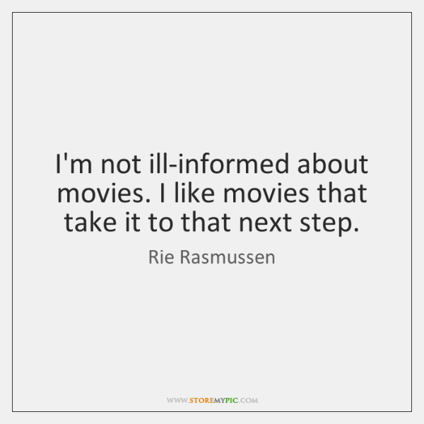 I'm not ill-informed about movies. I like movies that take it to ...