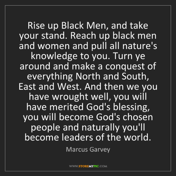 Marcus Garvey: Rise up Black Men, and take your stand. Reach up black...