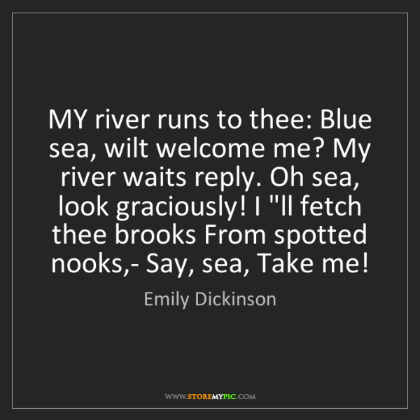 Emily Dickinson: My river runs to thee: Blue sea, wilt welcome me? My...