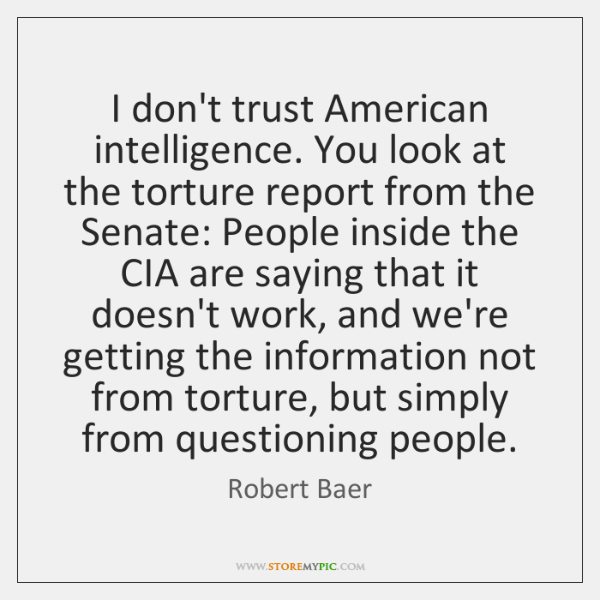 I don't trust American intelligence. You look at the torture report from ...