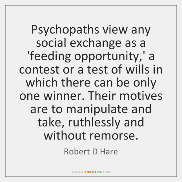 Psychopaths view any social exchange as a 'feeding opportunity,' a contest ...