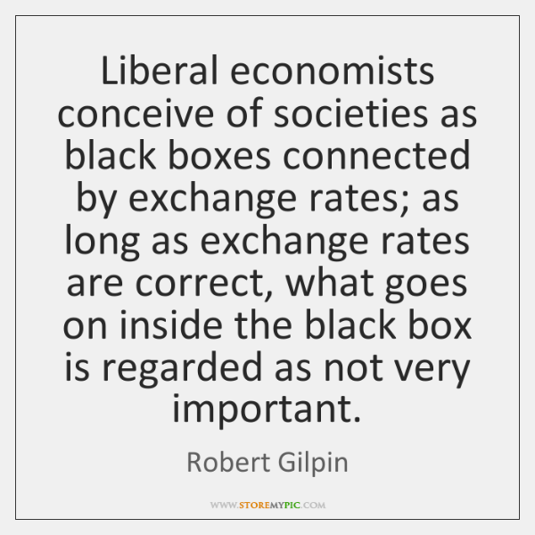 Liberal economists conceive of societies as black boxes connected by exchange rates; ...