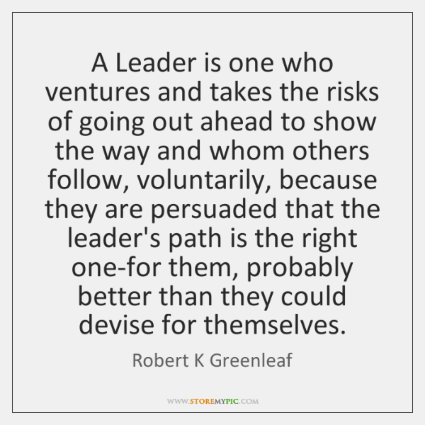 A Leader is one who ventures and takes the risks of going ...