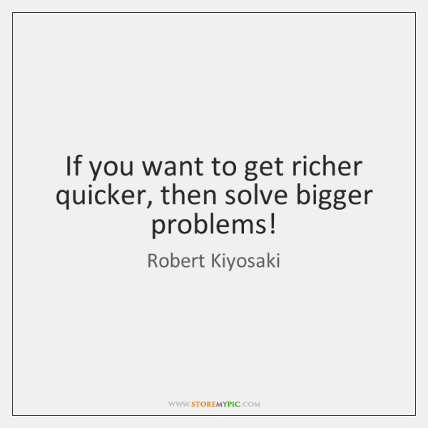 If you want to get richer quicker, then solve bigger problems!