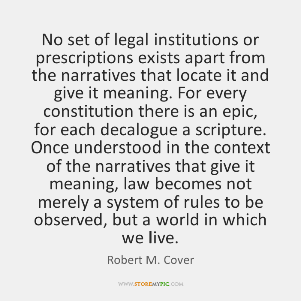 No set of legal institutions or prescriptions exists apart from the narratives ...