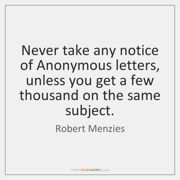 Never take any notice of Anonymous letters, unless you get a few ...