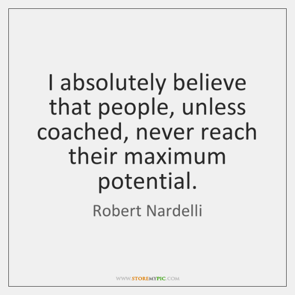 I absolutely believe that people, unless coached, never reach their maximum potential.