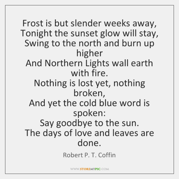 Frost is but slender weeks away,  Tonight the sunset glow will stay,  ...