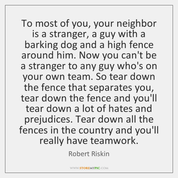 To most of you, your neighbor is a stranger, a guy with ...