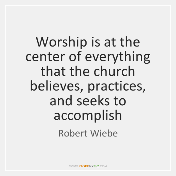 Worship is at the center of everything that the church believes, practices, ...