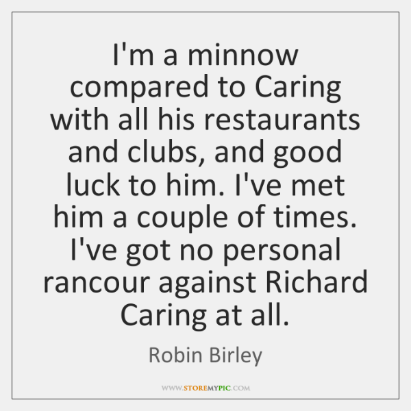 I'm a minnow compared to Caring with all his restaurants and clubs, ...