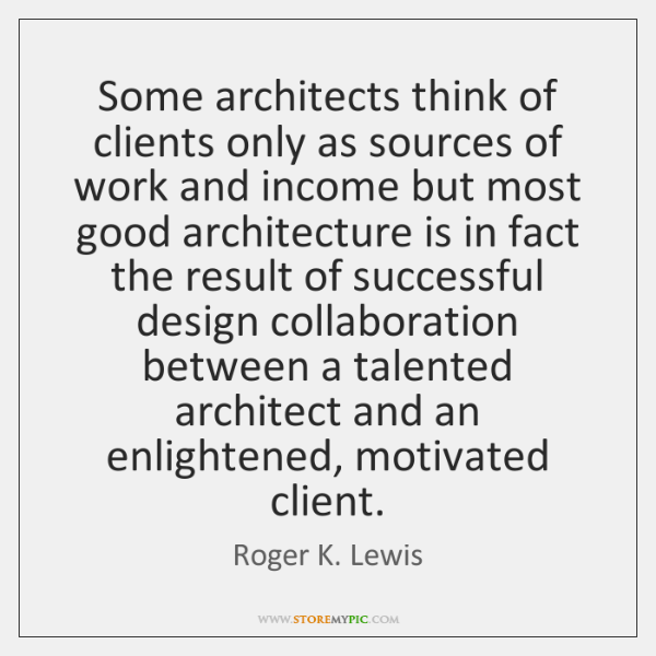 Some architects think of clients only as sources of work and income ...