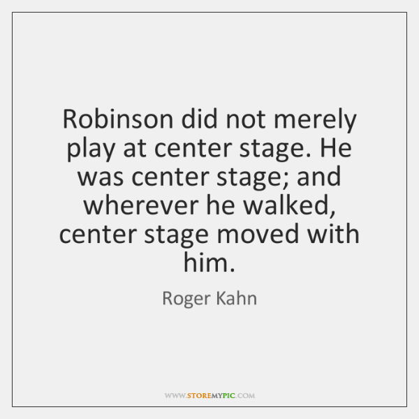 Robinson did not merely play at center stage. He was center stage; ...