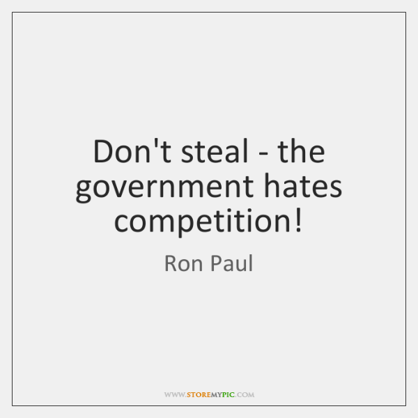 Don't steal - the government hates competition!