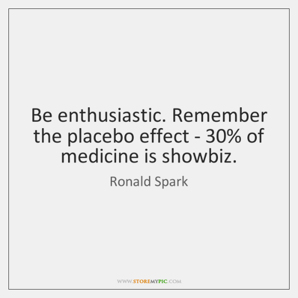 Be enthusiastic. Remember the placebo effect - 30% of medicine is showbiz.