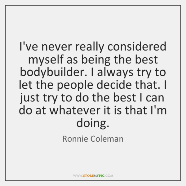 I've never really considered myself as being the best bodybuilder. I always ...
