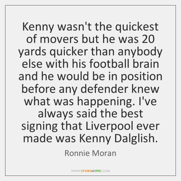 Kenny wasn't the quickest of movers but he was 20 yards quicker than ...