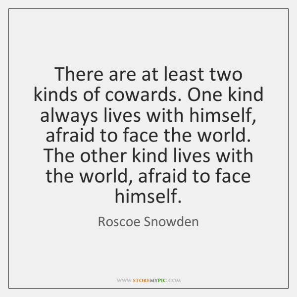 There are at least two kinds of cowards. One kind always lives ...