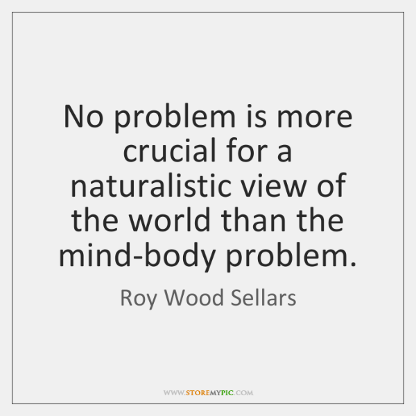 No problem is more crucial for a naturalistic view of the world ...