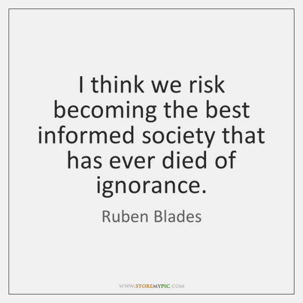 I think we risk becoming the best informed society that has ever ...