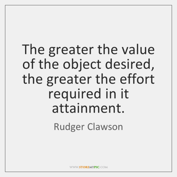 The greater the value of the object desired, the greater the effort ...