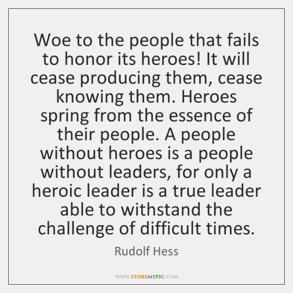 Woe to the people that fails to honor its heroes! It will ...