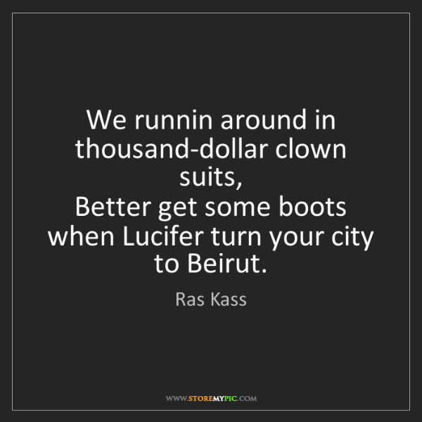 Ras Kass: We runnin around in thousand-dollar clown suits,  Better...
