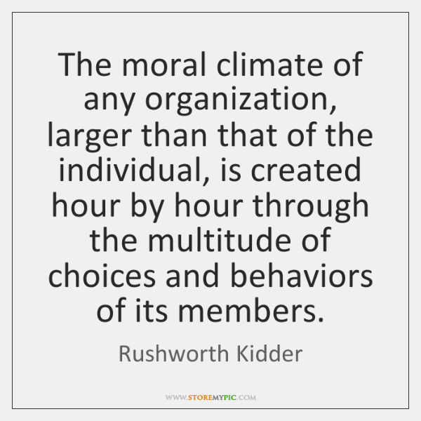 The moral climate of any organization, larger than that of the individual, ...