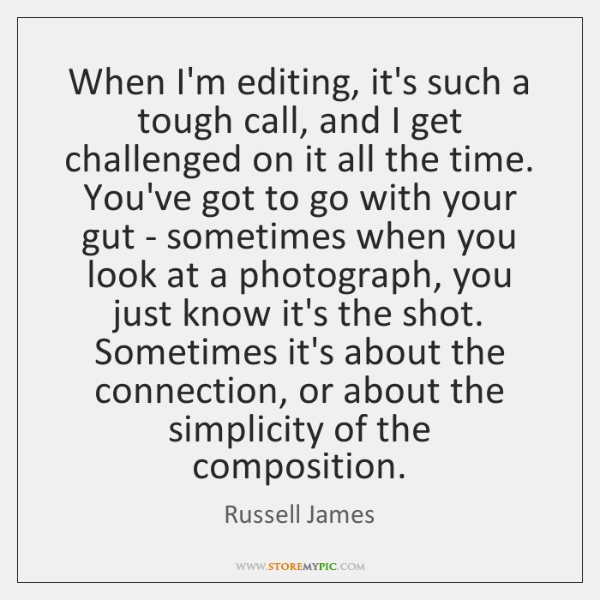 When I'm editing, it's such a tough call, and I get challenged ...