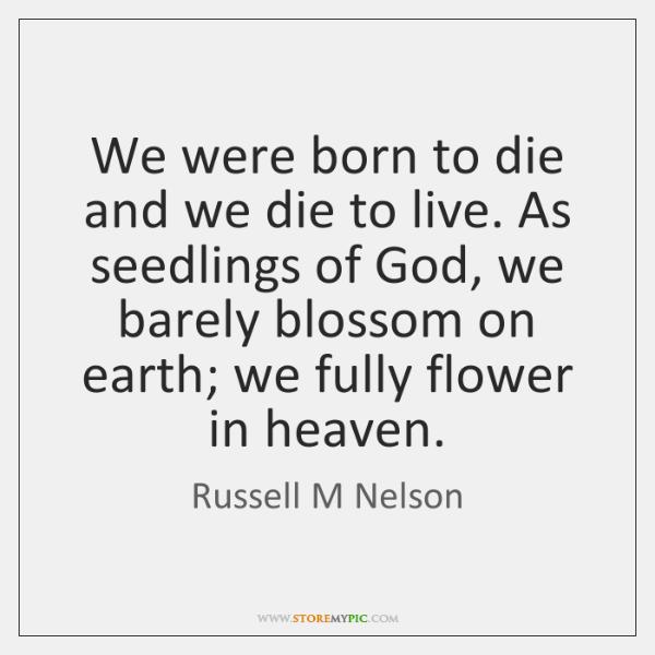 We were born to die and we die to live. As seedlings ...