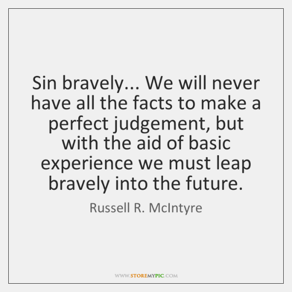 Sin bravely... We will never have all the facts to make a ...