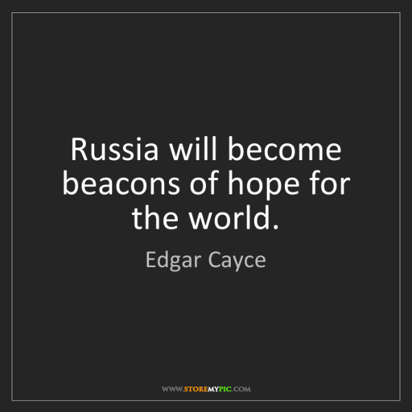 Edgar Cayce: Russia will become beacons of hope for the world.