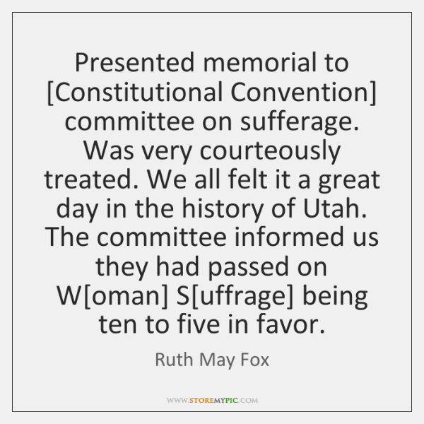 Presented memorial to [Constitutional Convention] committee on sufferage. Was very courteously treat
