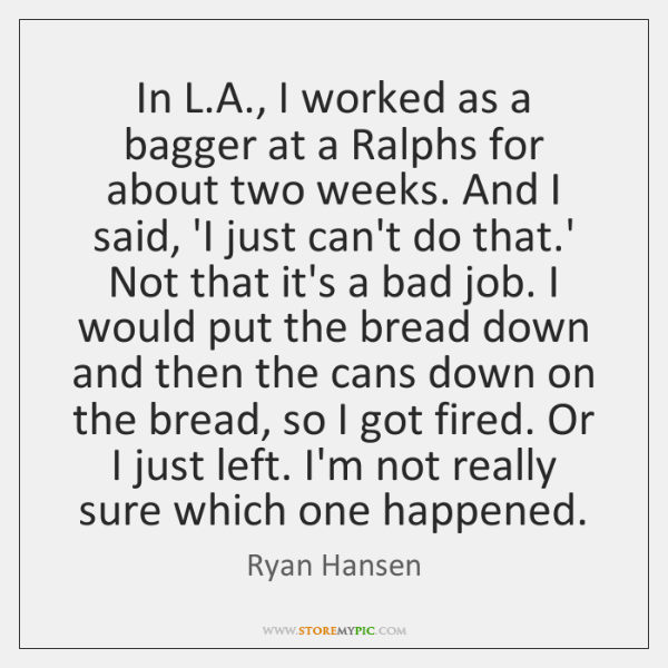 In L.A., I worked as a bagger at a Ralphs for ...
