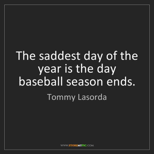 Tommy Lasorda: The saddest day of the year is the day baseball season...