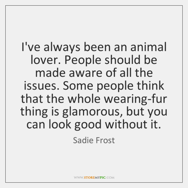 I've always been an animal lover. People should be made aware of ...
