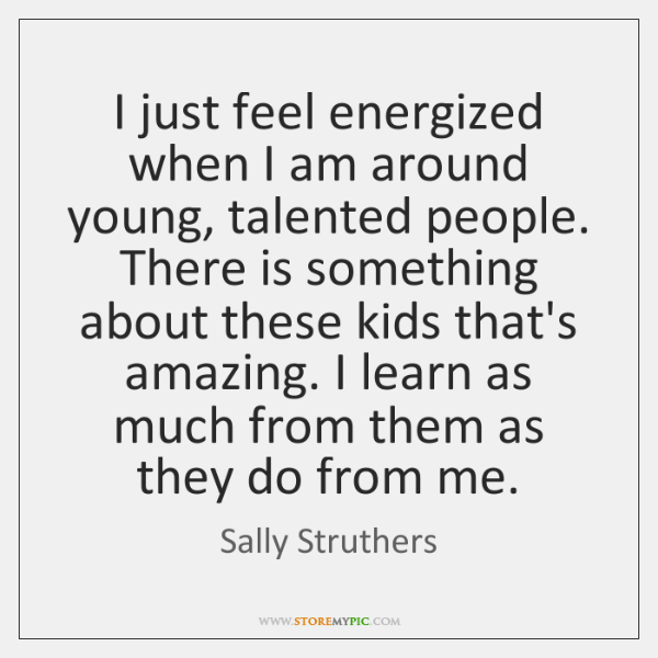 I just feel energized when I am around young, talented people. There ...
