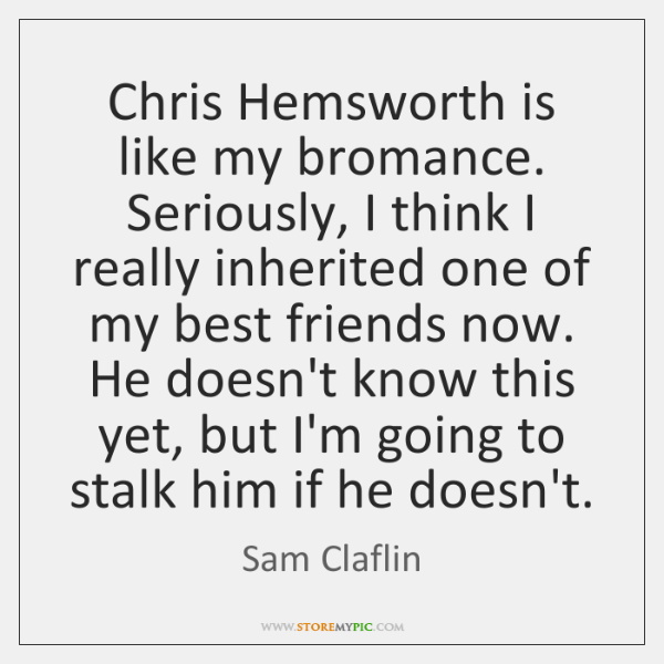 Chris Hemsworth is like my bromance. Seriously, I think I really inherited ...