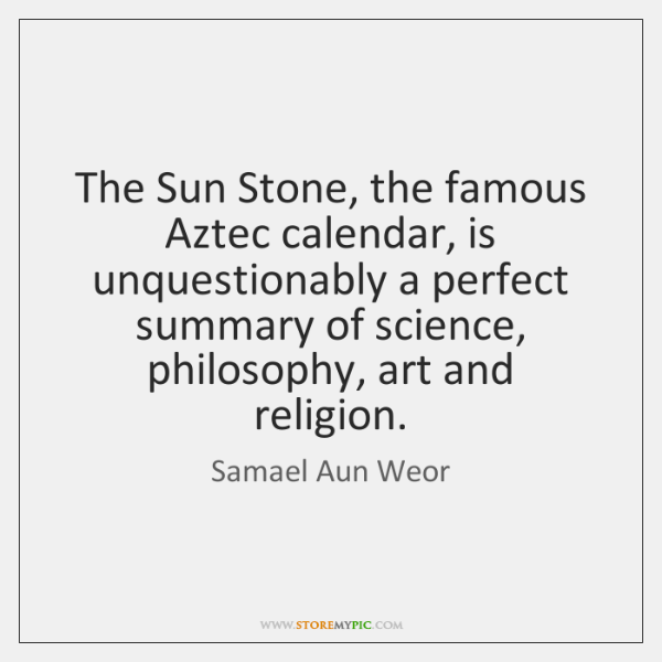 The Sun Stone, the famous Aztec calendar, is unquestionably a perfect summary ...
